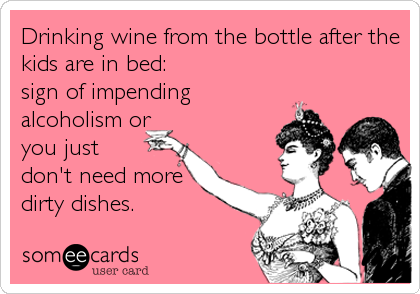 Drinking wine from the bottle after the kids are in bed:  sign of impending alcoholism or you just don't need more dirty dishes.