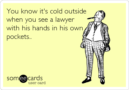 You know it's cold outside when you see a lawyer with his hands in his own pockets..