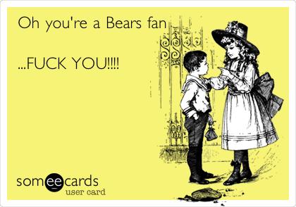 Oh you're a Bears fan  ...FUCK YOU!!!!