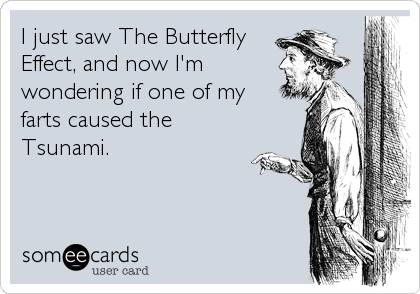 I just saw The Butterfly Effect, and now I'm wondering if one of my farts caused the Tsunami.