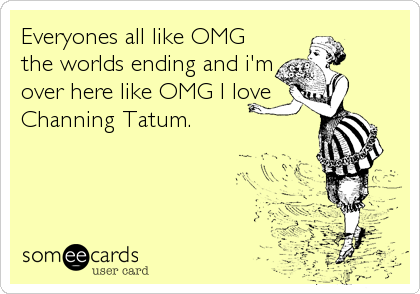 Everyones all like OMG the worlds ending and i'm over here like OMG I love Channing Tatum.