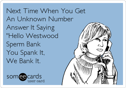 "Next Time When You Get  An Unknown Number Answer It Saying ""Hello Westwood Sperm Bank  You Spank It, We Bank It."