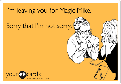 I'm leaving you for Magic Mike.  Sorry that I'm not sorry.