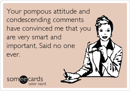 Your pompous attitude andcondescending commentshave convinced me that youare very smart andimportant, Said no oneever.