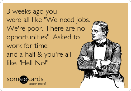 """3 weeks ago you were all like """"We need jobs. We're poor. There are no opportunities"""". Asked to work for time and a half & you're all like """"Hell No!"""""""