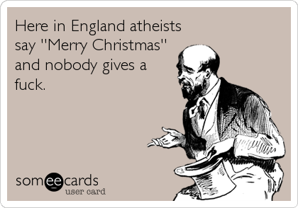 Here in England atheists say ''Merry Christmas'' and nobody gives a fuck.