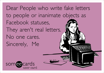 Dear People who write fake letters to people or inanimate objects as Facebook statuses,   They aren't real letters. No one cares.    Sincerely,  Me