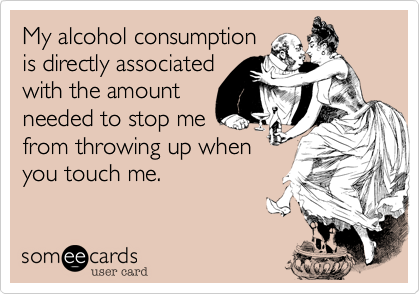 My alcohol consumption is directly associated with the amount needed to stop me from throwing up when you touch me.