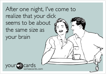 After one night, I've come to realize that your dick seems to be about the same size as your brain