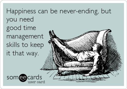 Happiness can be never-ending, but you need good time management skills to keep it that way.