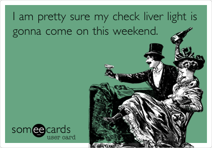 I am pretty sure my check liver light is gonna come on this weekend.