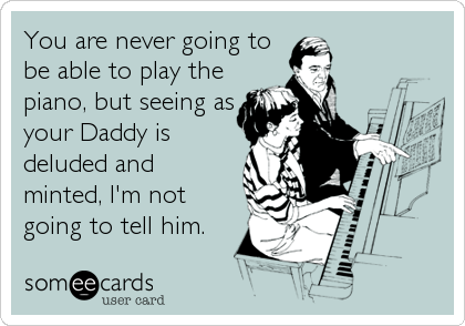You are never going to be able to play the piano, but seeing as your Daddy is deluded and minted, I'm not going to tell him.
