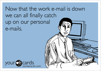 Now that the work e-mail is down we can all finally catch up on our personal e-mails.