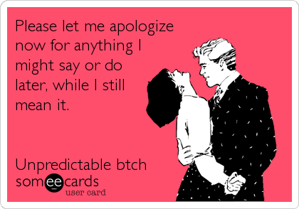 Please let me apologize now for anything I might say or do later, while I still mean it.   Unpredictable btch