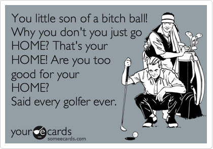 You little son of a bitch ball! 