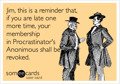 This is a reminder that,  if you are late one  more time, your membership in Procrastinator's Anonimous shall be revoked.