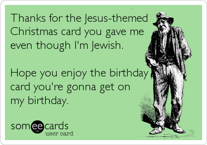 Thanks for the Jesus-themed  Christmas card you gave me even though I'm Jewish.   Hope you enjoy the birthday card you're gonna get on my birthday.