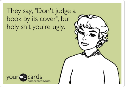 """They say, """"Don't judge a book by its cover"""", but holy shit you're ugly."""