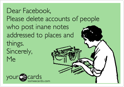Dear Facebook,  Please delete accounts of people who post inane notes addressed to places and  things. Sincerely, Me