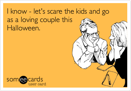 I know - let's scare the kids and go as a loving couple this Halloween.