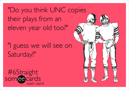 """""""Do you think UNC copies their plays from an eleven year old too?""""  """"I guess we will see on Saturday!""""   #6Straight"""
