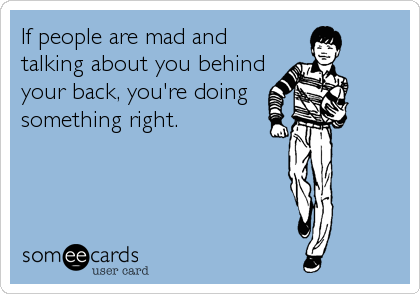 If people are mad and talking about you behind your back, you're doing  something right.