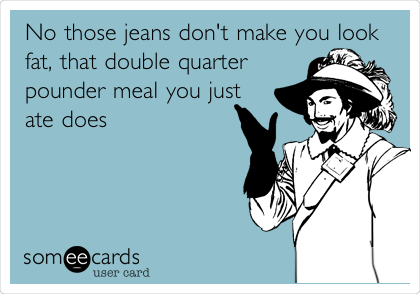 No those jeans don't make you look fat, that double quarter pounder meal you just ate does
