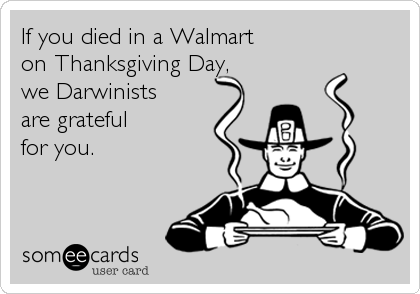 If you died in a Walmart on Thanksgiving Day, we Darwinists are grateful for you.