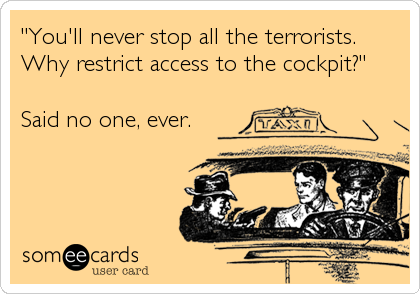 """You'll never stop all the terrorists.  Why restrict access to the cockpit?""  Said no one, ever."