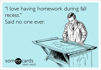 """""""I love having homework during fall recess."""" Said no one ever."""
