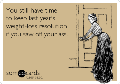 You still have time  to keep last year's  weight-loss resolution  if you saw off your ass.