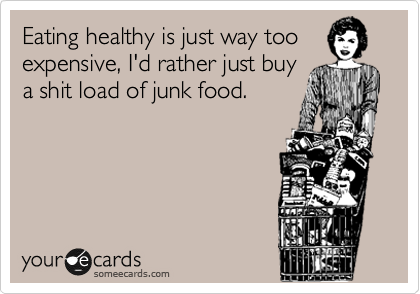 Eating healthy is just way too expensive, I'd rather just buy a shit load of junk food.