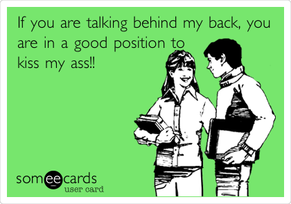 If you are talking behind my back, you are in a good position to kiss my ass!!