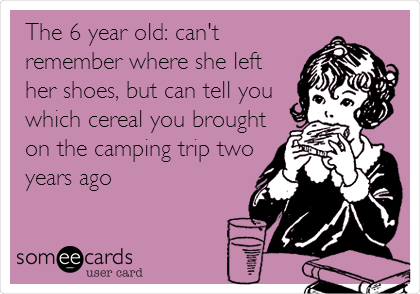 The 6 year old: can't remember where she left her shoes, but can tell you which cereal you brought on the camping trip two years ago
