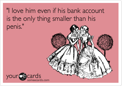"""""""I love him even if his bank account is the only thing smaller than his penis."""""""