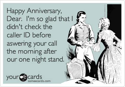 Happy Anniversary, Dear.  I'm so glad that I didn't check the caller ID before aswering your call the morning after our one night stand.