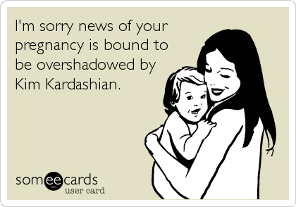 I'm sorry news of your pregnancy is bound to be overshadowed by Kim Kardashian.