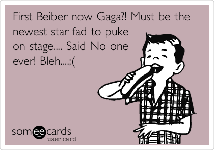 First Beiber now Gaga?! Must be the newest star fad to puke on stage.... Said No one ever! Bleh....;(