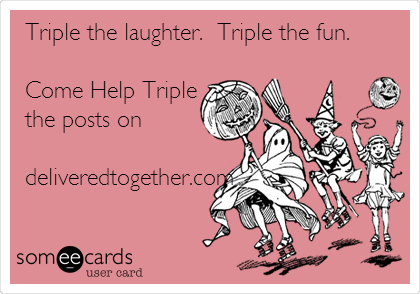 Triple the laughter.  Triple the fun.   Come Help Triple the posts on   deliveredtogether.com