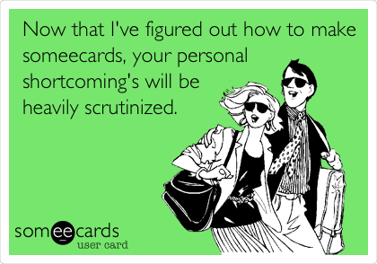Now that I've figured out how to make someecards, your personal shortcoming's will be heavily scrutinized.