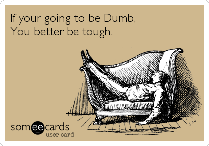 If your going to be Dumb, You better be tough.