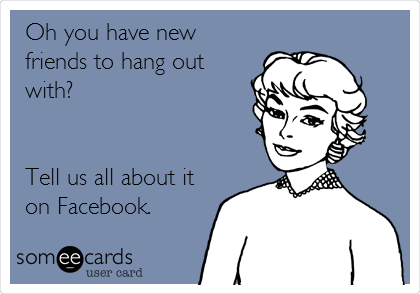 Oh you have new friends to hang out with?   Tell us all about it on Facebook.