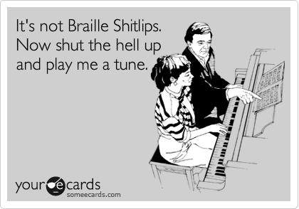 It's not Braille Shitlips. Now shut the hell up and play me a tune.