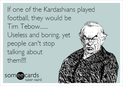 If one of the Kardashians played football, they would be Tim Tebow....... Useless and boring, yet people can't stop talking about them!!!!
