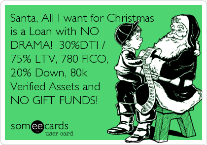 Santa, All I want for Christmas is a Loan with NO DRAMA!  30%DTI / 75% LTV, 780 FICO, 20% Down, 80k Verified Assets and NO GIFT FUNDS!