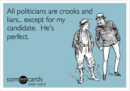 All politicians are crooks and liars... except for my candidate.  He's perfect.
