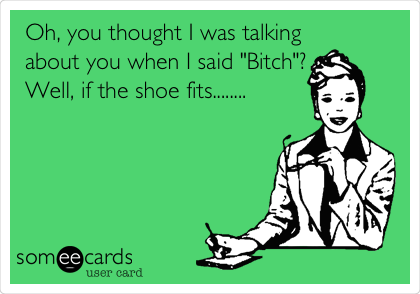 "Oh, you thought I was talking about you when I said ""Bitch""? Well, if the shoe fits........"