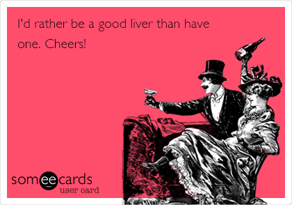 I'd rather be a good liver than have one. Cheers!