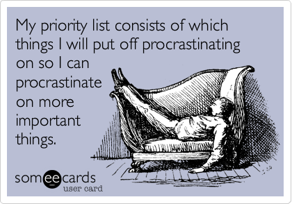 My priority list consists of which things I will put off procrastinating on so I can procrastinate on more important things.