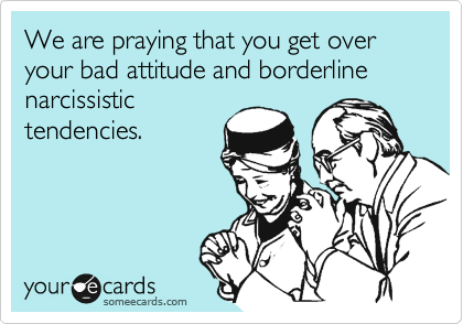 We are praying that you get over your bad attitude and borderline narcissistic